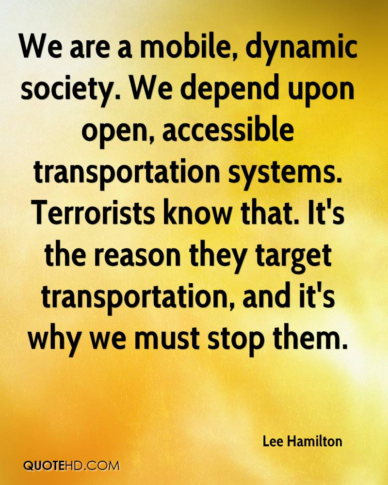 We are a mobile, dynamic society. We depend upon open, accessible transportation systems. Terrorists know that. It's the reason they target transportation, and it's why we must stop them.