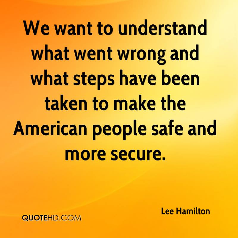 We want to understand what went wrong and what steps have been taken to make the American people safe and more secure.