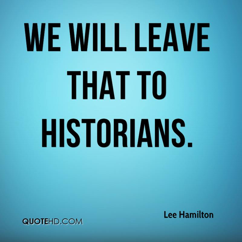 We will leave that to historians.