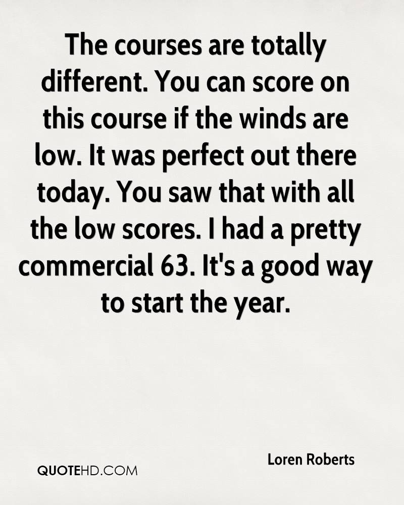 The courses are totally different. You can score on this course if the winds are low. It was perfect out there today. You saw that with all the low scores. I had a pretty commercial 63. It's a good way to start the year.