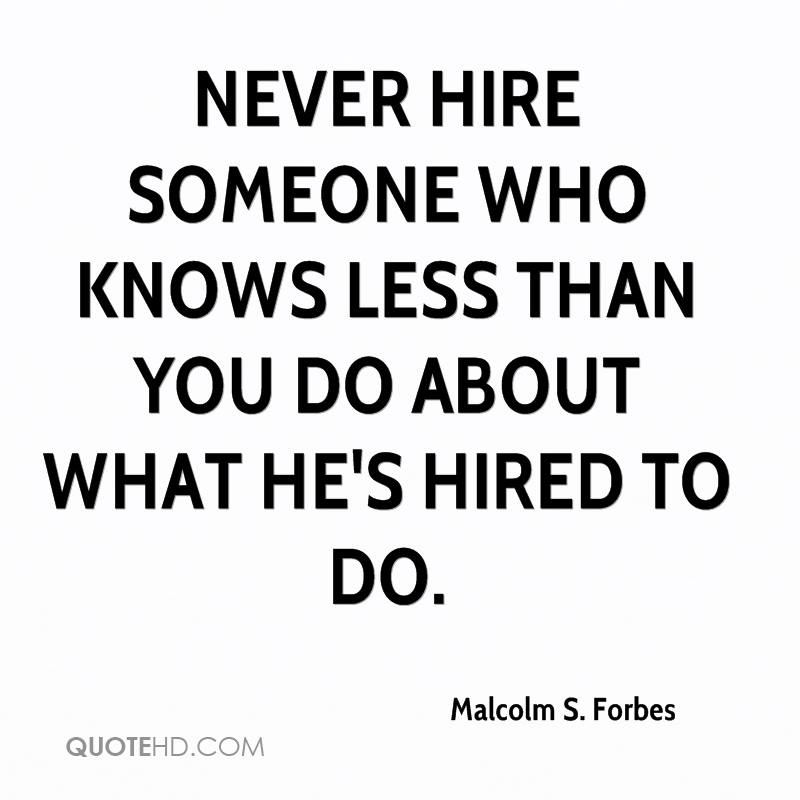 Never hire someone who knows less than you do about what he's hired to do.