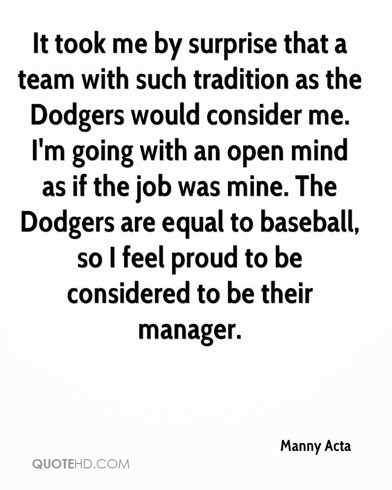 It took me by surprise that a team with such tradition as the Dodgers would consider me. I'm going with an open mind as if the job was mine. The Dodgers are equal to baseball, so I feel proud to be considered to be their manager.
