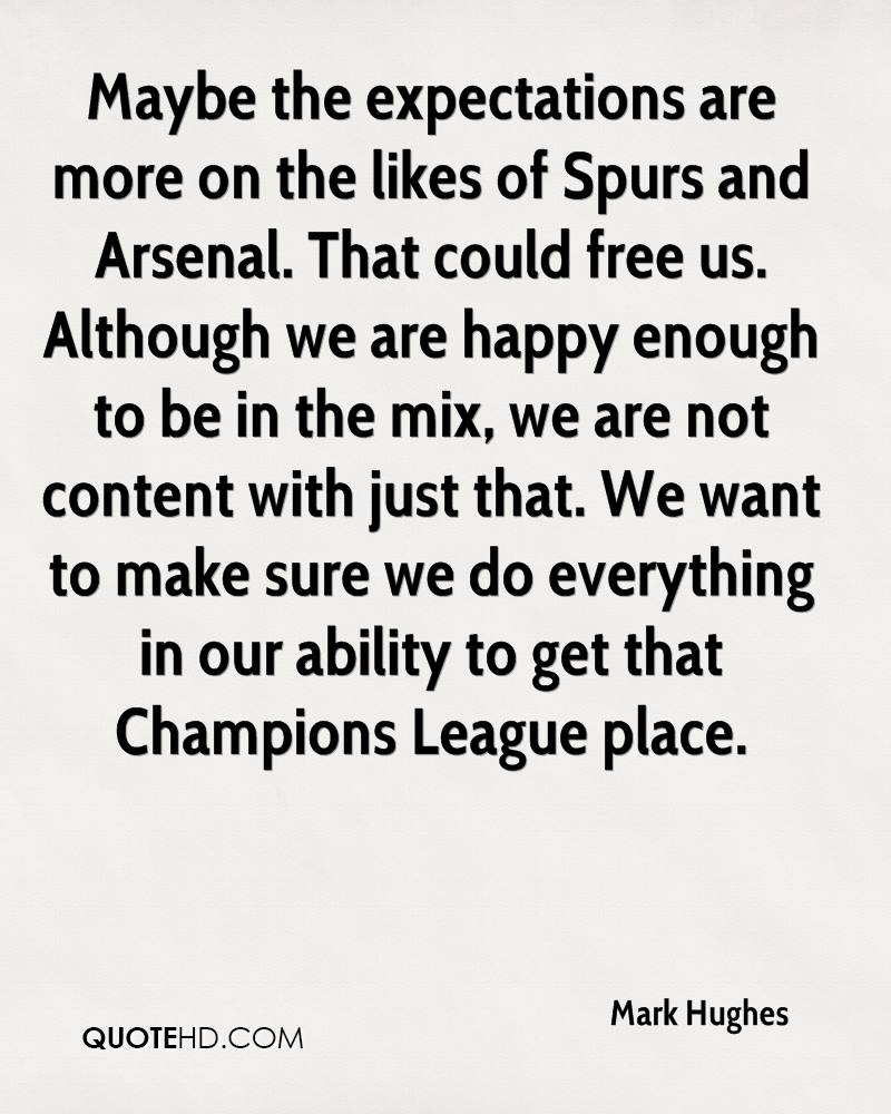 Maybe the expectations are more on the likes of Spurs and Arsenal. That could free us. Although we are happy enough to be in the mix, we are not content with just that. We want to make sure we do everything in our ability to get that Champions League place.