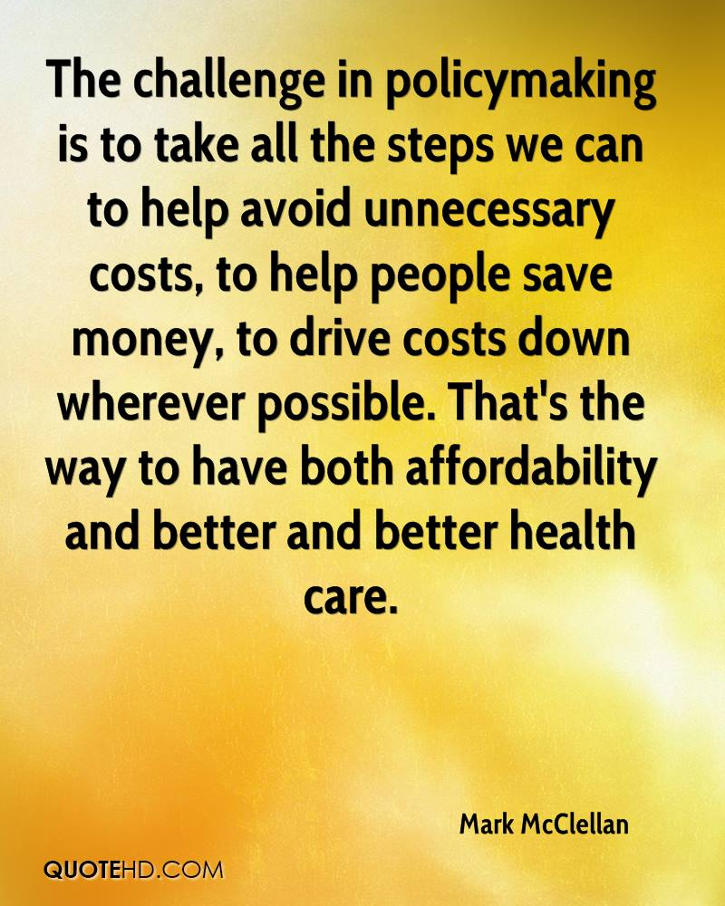 The challenge in policymaking is to take all the steps we can to help avoid unnecessary costs, to help people save money, to drive costs down wherever possible. That's the way to have both affordability and better and better health care.