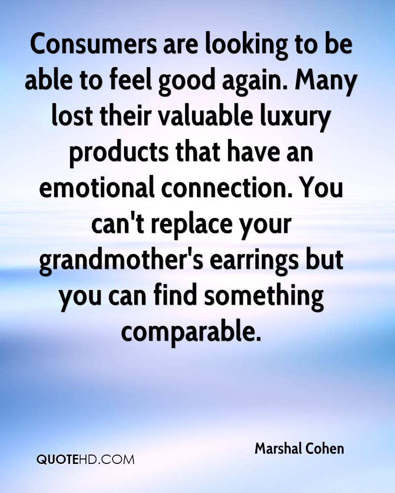 Consumers are looking to be able to feel good again. Many lost their valuable luxury products that have an emotional connection. You can't replace your grandmother's earrings but you can find something comparable.