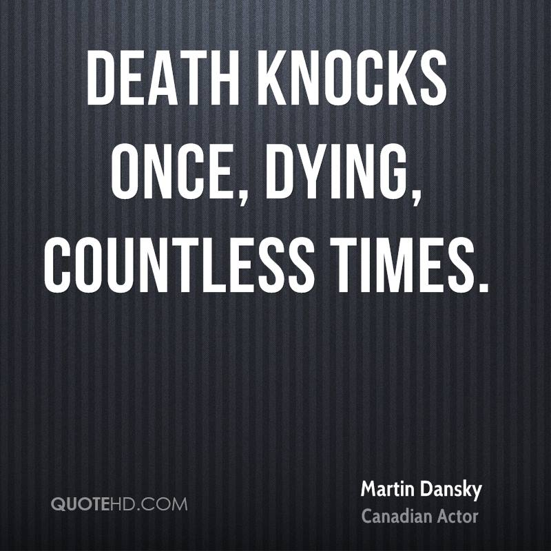 Death knocks once, dying, countless times.