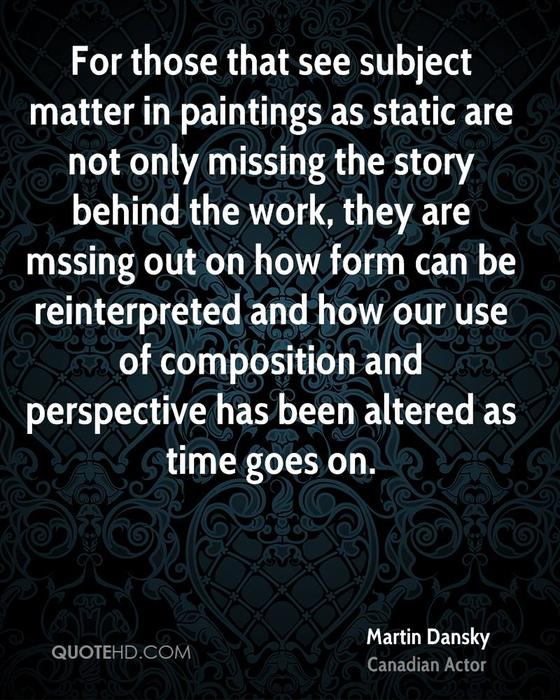 For those that see subject matter in paintings as static are not only missing the story behind the work, they are mssing out on how form can be reinterpreted and how our use of composition and perspective has been altered as time goes on.
