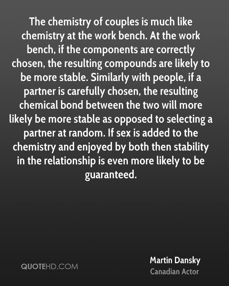 The chemistry of couples is much like chemistry at the work bench. At the work bench, if the components are correctly chosen, the resulting compounds are likely to be more stable. Similarly with people, if a partner is carefully chosen, the resulting chemical bond between the two will more likely be more stable as opposed to selecting a partner at random. If sex is added to the chemistry and enjoyed by both then stability in the relationship is even more likely to be guaranteed.