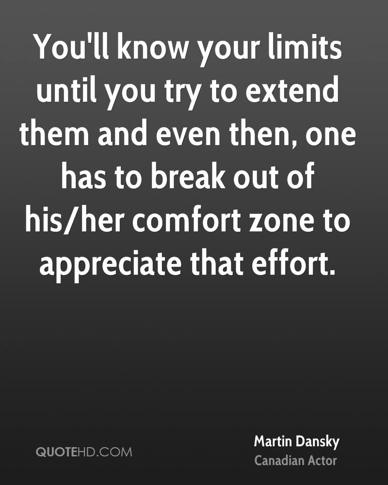 You'll know your limits until you try to extend them and even then, one has to break out of his/her comfort zone to appreciate that effort.