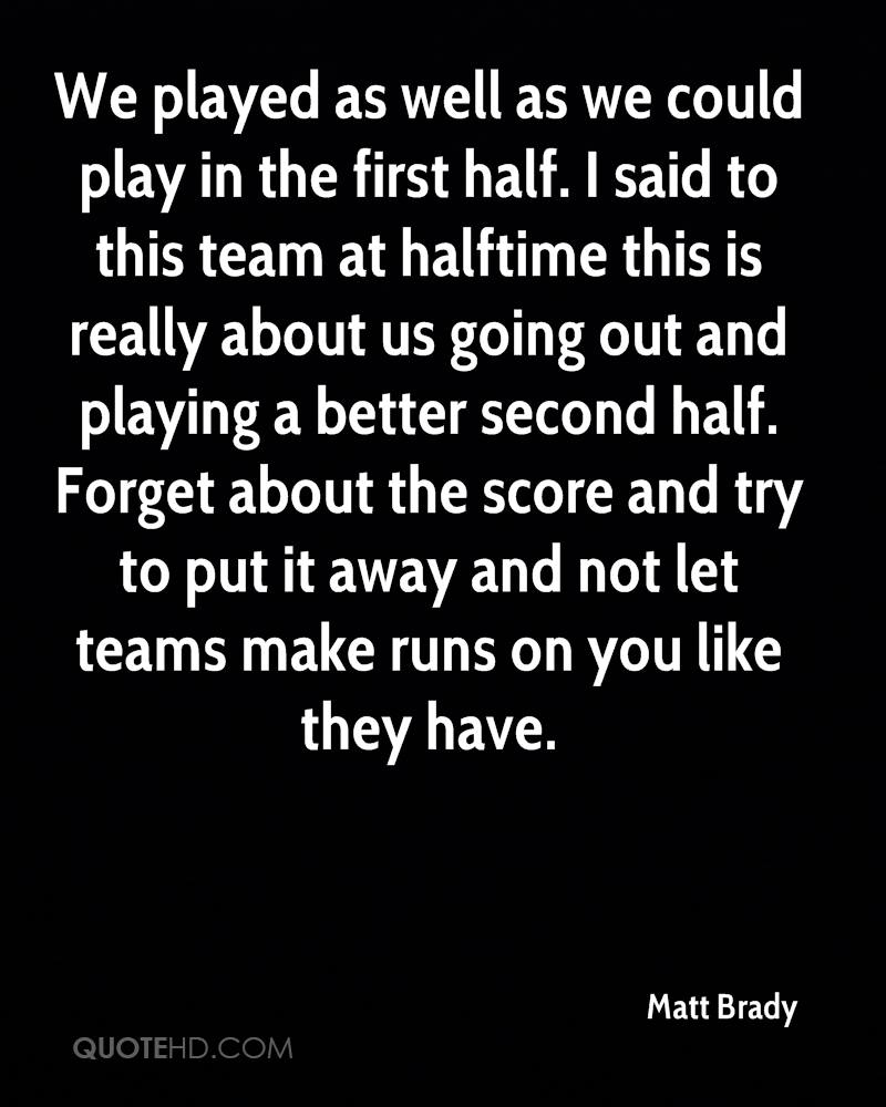 We played as well as we could play in the first half. I said to this team at halftime this is really about us going out and playing a better second half. Forget about the score and try to put it away and not let teams make runs on you like they have.