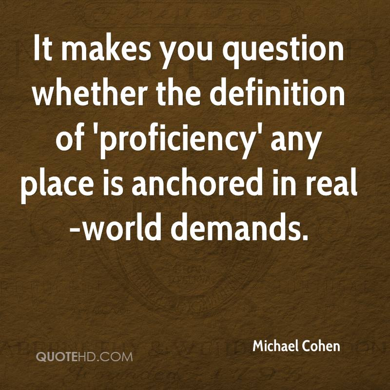 It makes you question whether the definition of 'proficiency' any place is anchored in real-world demands.