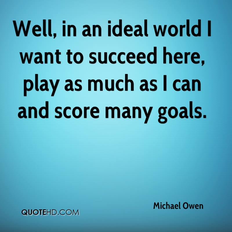 Well, in an ideal world I want to succeed here, play as much as I can and score many goals.