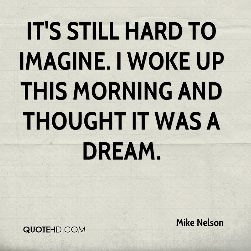 It's still hard to imagine. I woke up this morning and thought it was a dream.