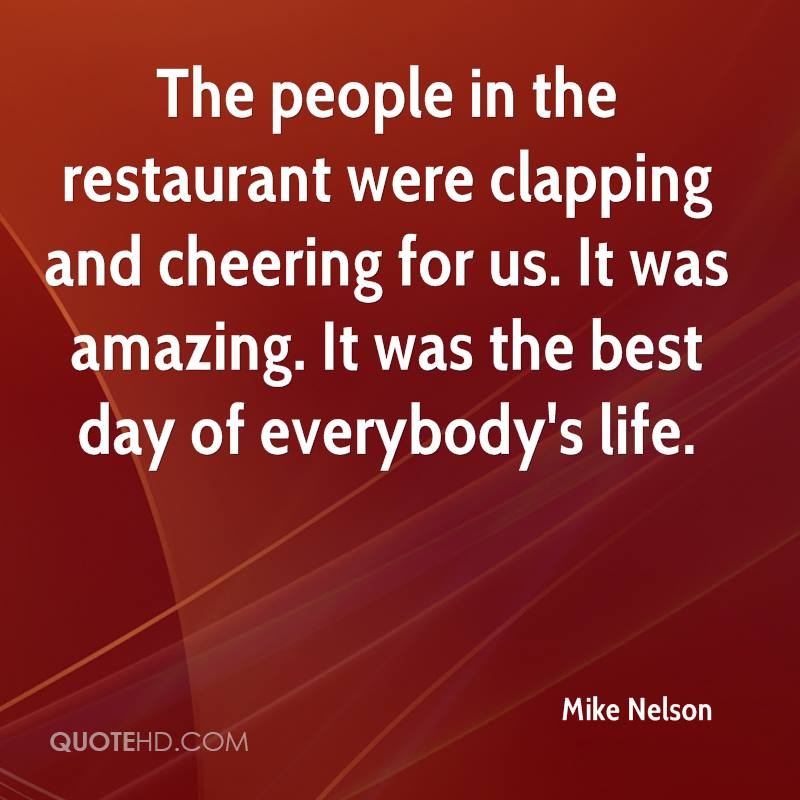 The people in the restaurant were clapping and cheering for us. It was amazing. It was the best day of everybody's life.