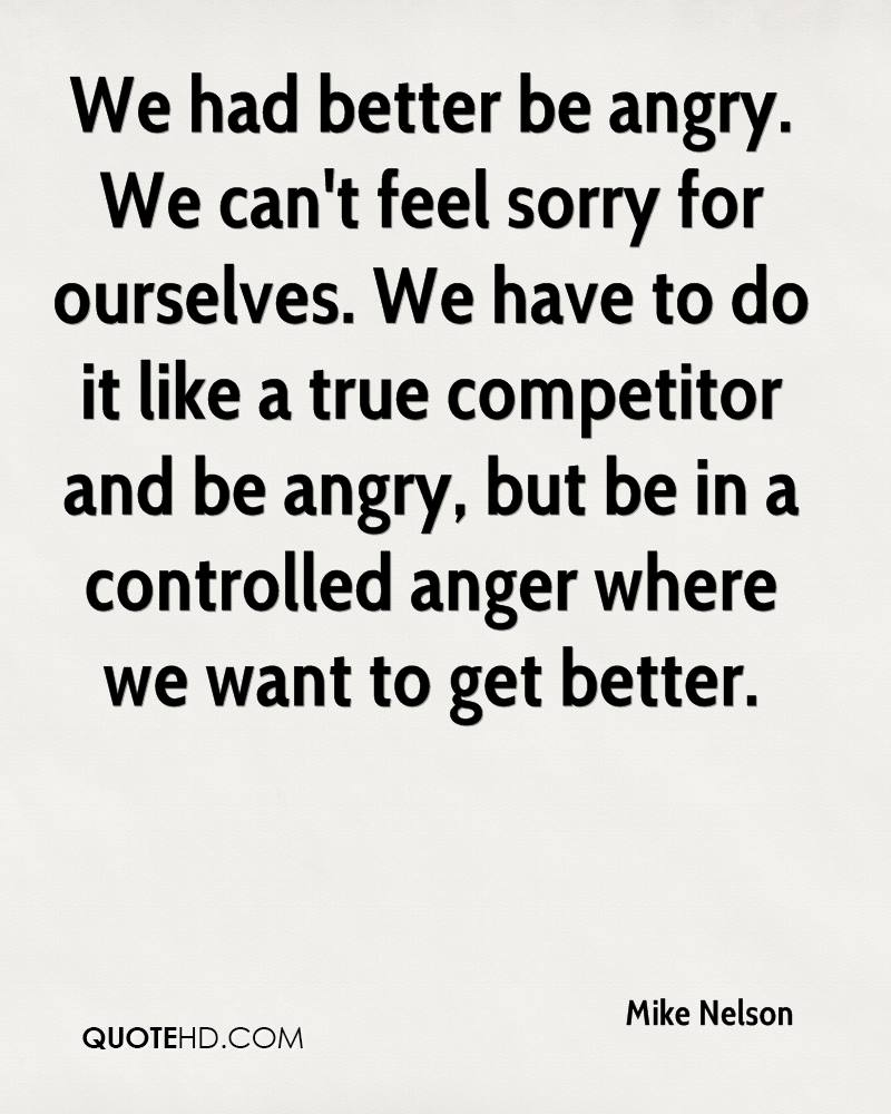 We had better be angry. We can't feel sorry for ourselves. We have to do it like a true competitor and be angry, but be in a controlled anger where we want to get better.