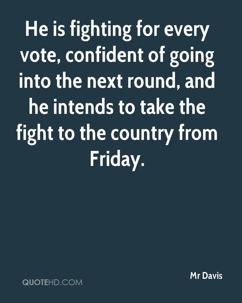 He is fighting for every vote, confident of going into the next round, and he intends to take the fight to the country from Friday.
