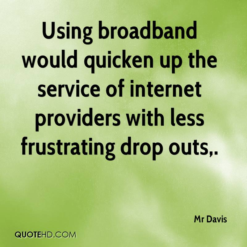 Using broadband would quicken up the service of internet providers with less frustrating drop outs.
