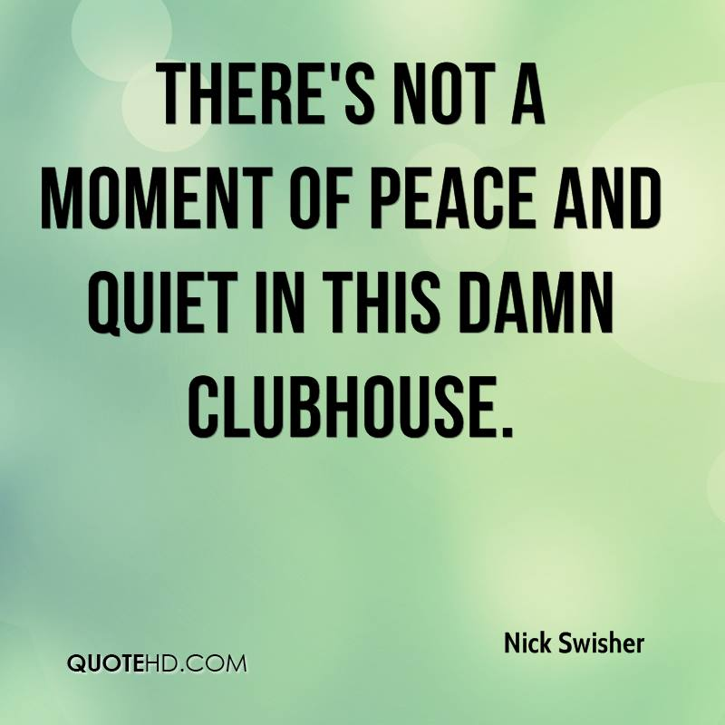 There's not a moment of peace and quiet in this damn clubhouse.