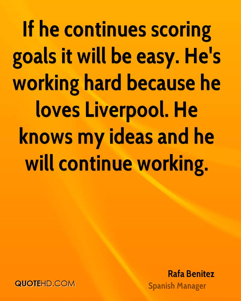 If he continues scoring goals it will be easy. He's working hard because he loves Liverpool. He knows my ideas and he will continue working.