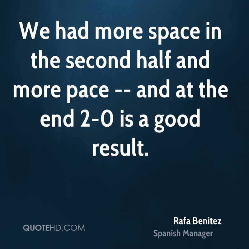We had more space in the second half and more pace -- and at the end 2-0 is a good result.