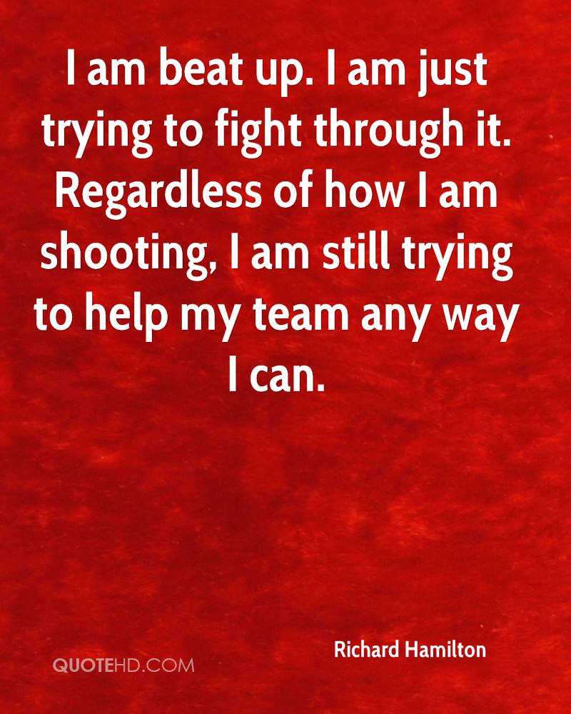 I am beat up. I am just trying to fight through it. Regardless of how I am shooting, I am still trying to help my team any way I can.