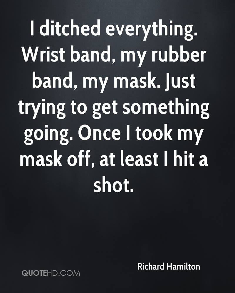 I ditched everything. Wrist band, my rubber band, my mask. Just trying to get something going. Once I took my mask off, at least I hit a shot.