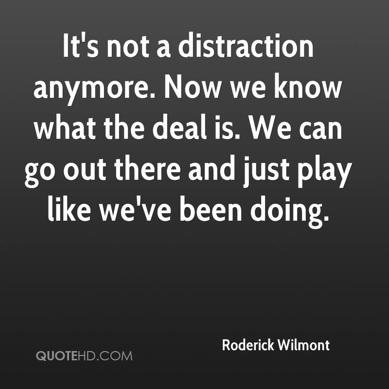 It's not a distraction anymore. Now we know what the deal is. We can go out there and just play like we've been doing.