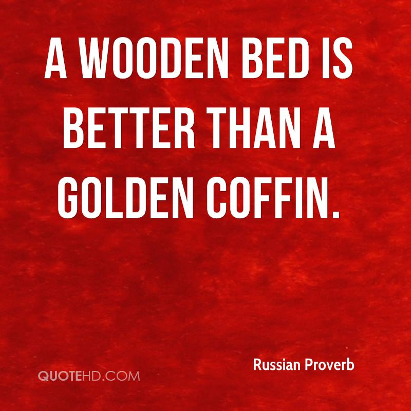 A wooden bed is better than a golden coffin.