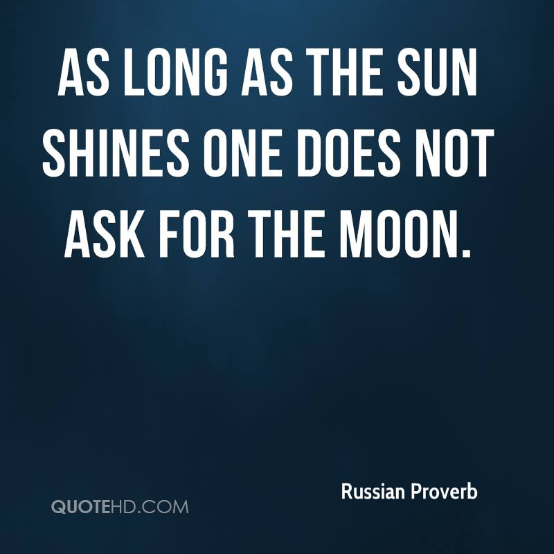 As long as the sun shines one does not ask for the moon.