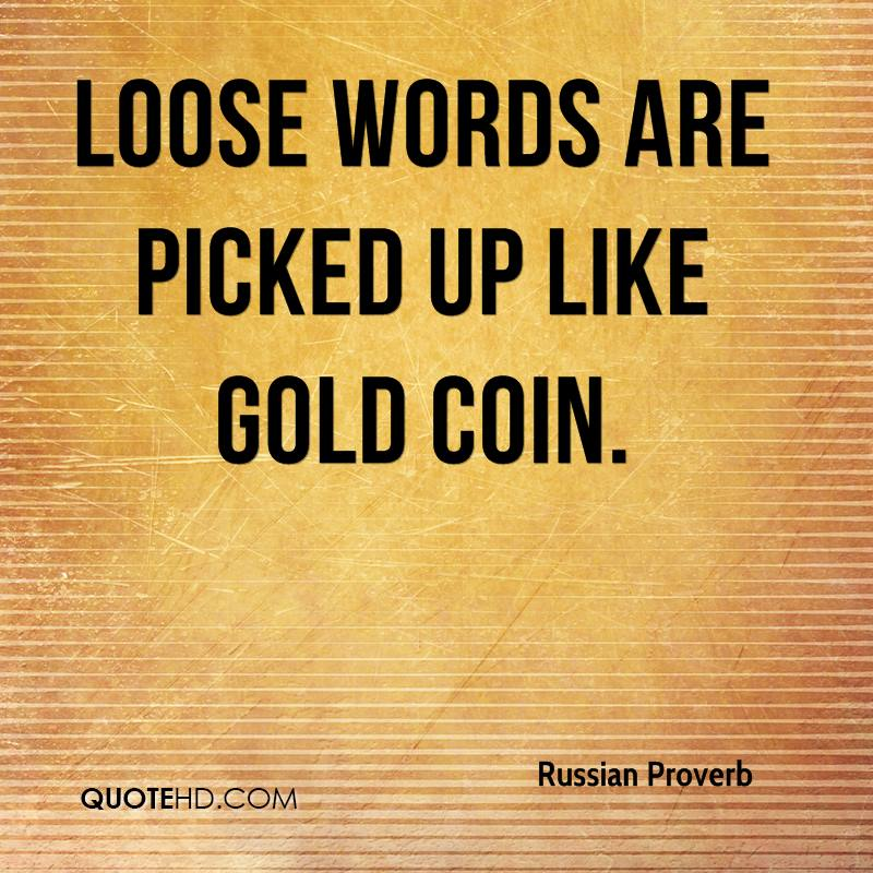 Loose words are picked up like gold coin.