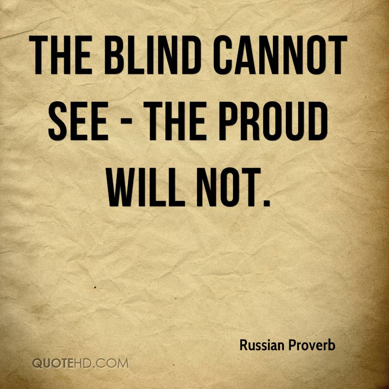 The blind cannot see - the proud will not.