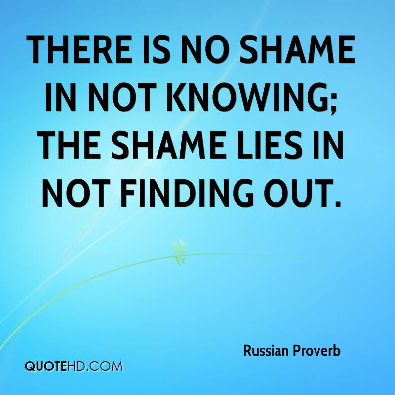 There is no shame in not knowing; the shame lies in not finding out.