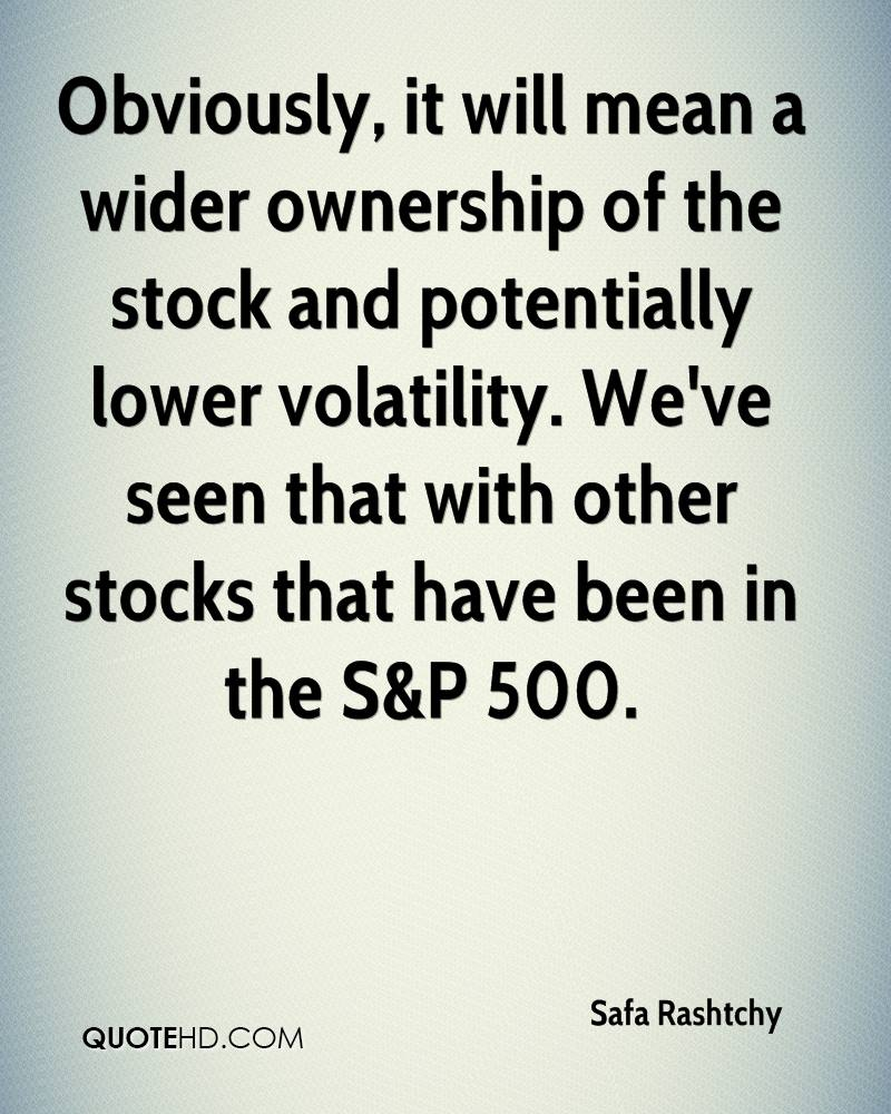 Obviously, it will mean a wider ownership of the stock and potentially lower volatility. We've seen that with other stocks that have been in the S&P 500.
