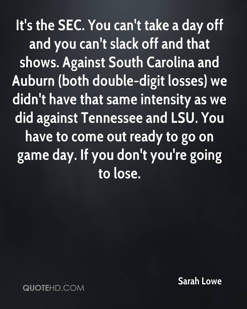 It's the SEC. You can't take a day off and you can't slack off and that shows. Against South Carolina and Auburn (both double-digit losses) we didn't have that same intensity as we did against Tennessee and LSU. You have to come out ready to go on game day. If you don't you're going to lose.