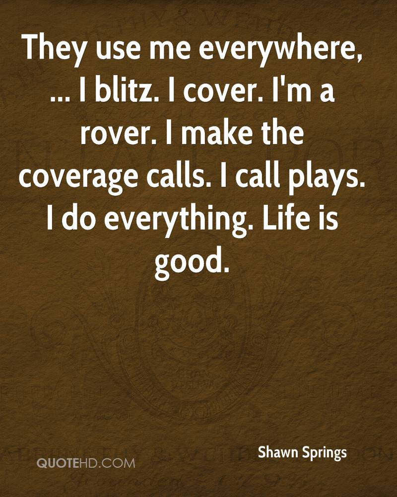 They use me everywhere, ... I blitz. I cover. I'm a rover. I make the coverage calls. I call plays. I do everything. Life is good.