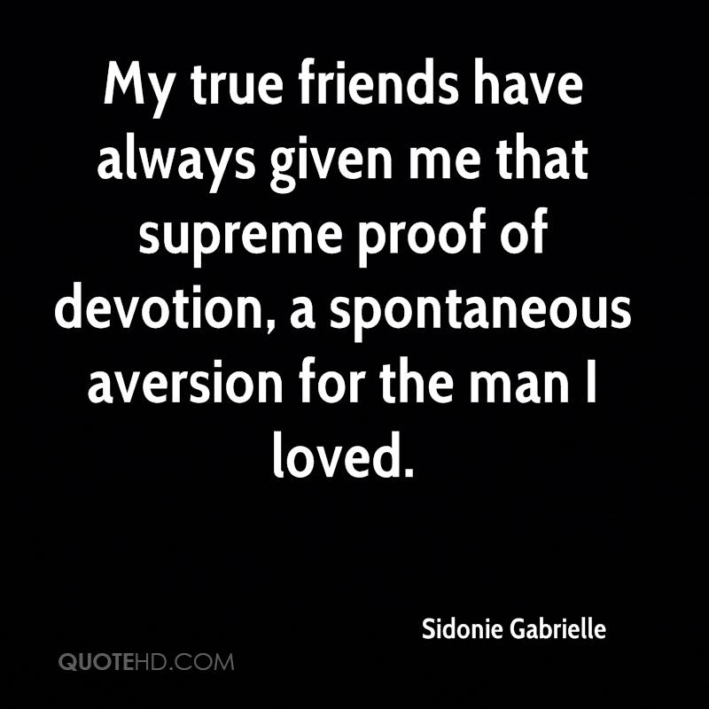 My true friends have always given me that supreme proof of devotion, a spontaneous aversion for the man I loved.