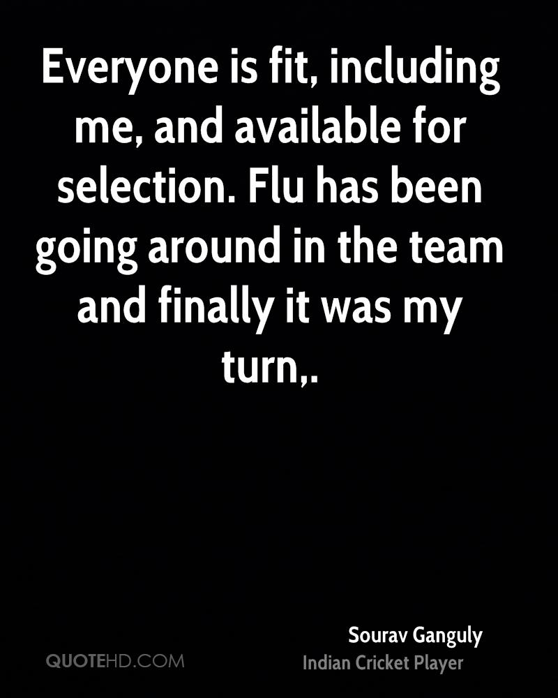 Everyone is fit, including me, and available for selection. Flu has been going around in the team and finally it was my turn.