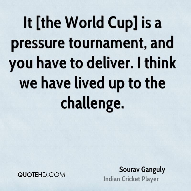 It [the World Cup] is a pressure tournament, and you have to deliver. I think we have lived up to the challenge.