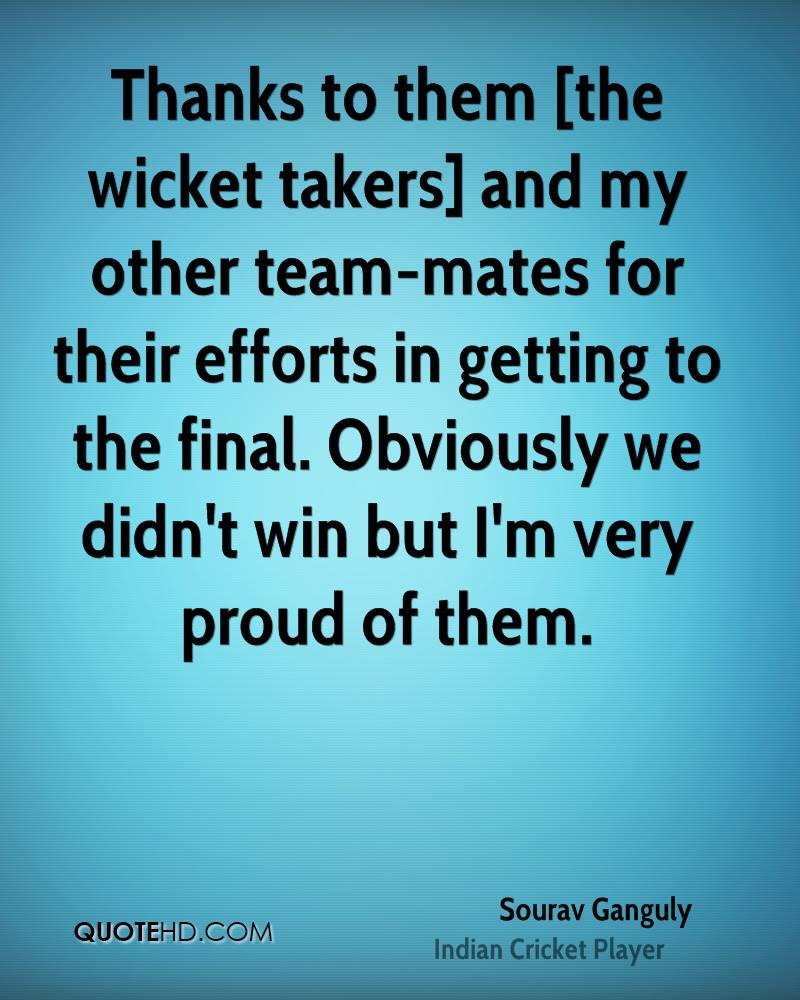 Thanks to them [the wicket takers] and my other team-mates for their efforts in getting to the final. Obviously we didn't win but I'm very proud of them.