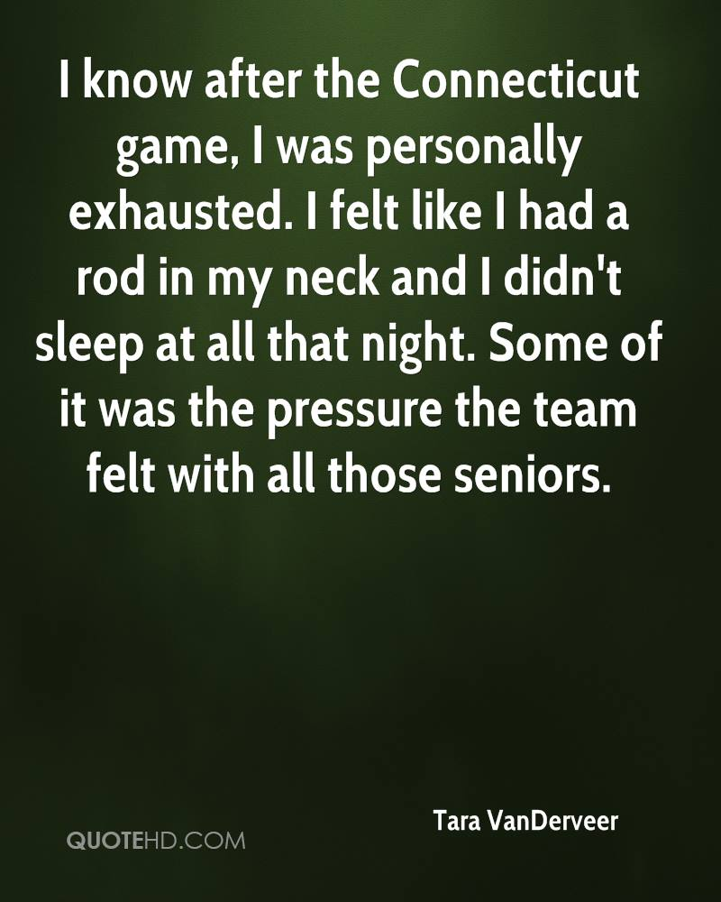 I know after the Connecticut game, I was personally exhausted. I felt like I had a rod in my neck and I didn't sleep at all that night. Some of it was the pressure the team felt with all those seniors.