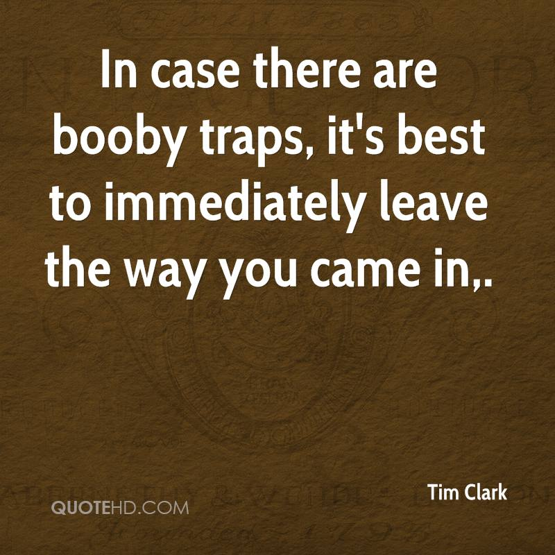 In case there are booby traps, it's best to immediately leave the way you came in.