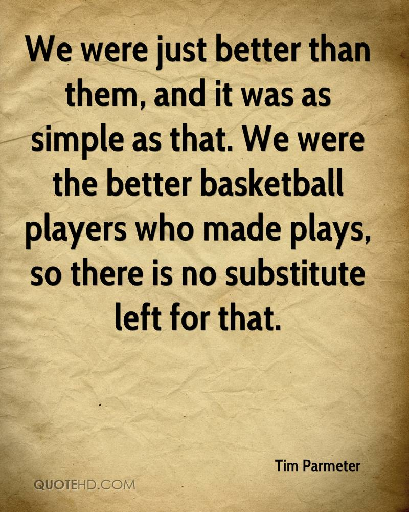 We were just better than them, and it was as simple as that. We were the better basketball players who made plays, so there is no substitute left for that.