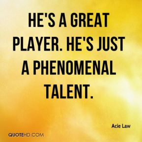 He's a great player. He's just a phenomenal talent.