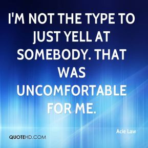 I'm not the type to just yell at somebody. That was uncomfortable for me.
