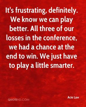 It's frustrating, definitely. We know we can play better. All three of our losses in the conference, we had a chance at the end to win. We just have to play a little smarter.