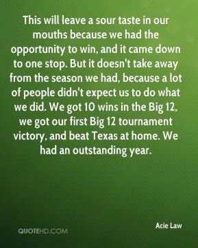 Acie Law - This will leave a sour taste in our mouths because we had the opportunity to win, and it came down to one stop. But it doesn't take away from the season we had, because a lot of people didn't expect us to do what we did. We got 10 wins in the Big 12, we got our first Big 12 tournament victory, and beat Texas at home. We had an outstanding year.
