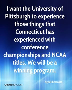 Agnus Berenato - I want the University of Pittsburgh to experience those things that Connecticut has experienced with conference championships and NCAA titles. We will be a winning program.