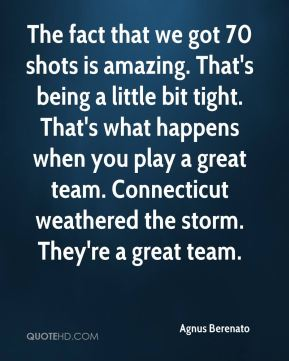 Agnus Berenato - The fact that we got 70 shots is amazing. That's being a little bit tight. That's what happens when you play a great team. Connecticut weathered the storm. They're a great team.