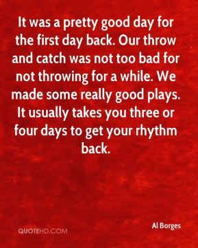 Al Borges - It was a pretty good day for the first day back. Our throw and catch was not too bad for not throwing for a while. We made some really good plays. It usually takes you three or four days to get your rhythm back.