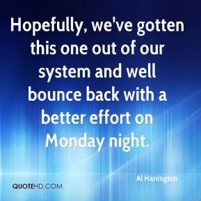 Al Harrington - Hopefully, we've gotten this one out of our system and well bounce back with a better effort on Monday night.